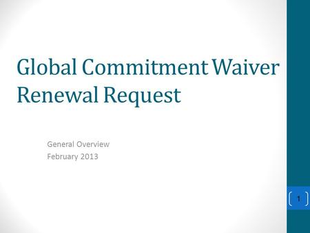Global Commitment Waiver Renewal Request General Overview February 2013 1.