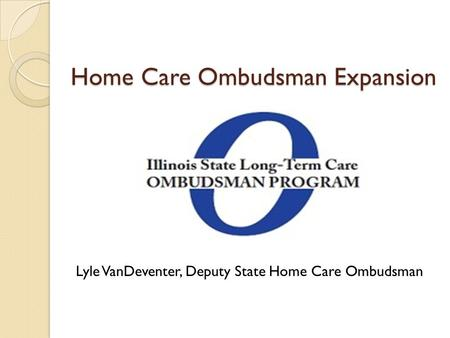 Home Care Ombudsman Expansion Lyle VanDeventer, Deputy State Home Care Ombudsman.