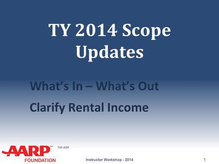TAX-AIDE TY 2014 Scope Updates What's In – What's Out Clarify Rental Income Instructor Workshop - 2014 1.