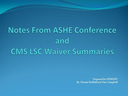 Notes From ASHE Conference and CMS LSC Waiver Summaries