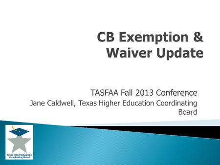 TASFAA Fall 2013 Conference Jane Caldwell, Texas Higher Education Coordinating Board.
