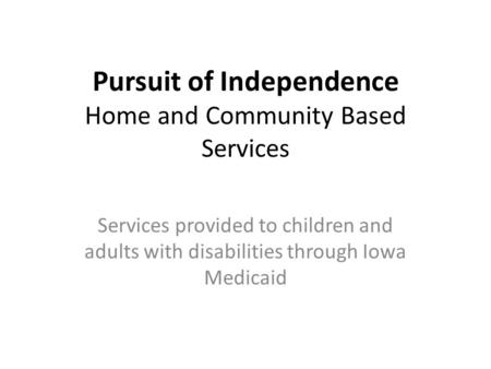 Pursuit of Independence Home and Community Based Services Services provided to children and adults with disabilities through Iowa Medicaid.