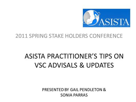 ASISTA PRACTITIONER'S TIPS ON VSC ADVISALS & UPDATES PRESENTED BY GAIL PENDLETON & SONIA PARRAS 2011 SPRING STAKE HOLDERS CONFERENCE.