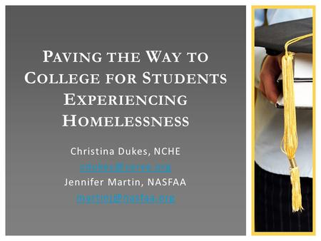 Christina Dukes, NCHE Jennifer Martin, NASFAA P AVING THE W AY TO C OLLEGE FOR S TUDENTS E XPERIENCING H OMELESSNESS.