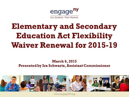 Www.engageNY.org Elementary and Secondary Education Act Flexibility Waiver Renewal for 2015-19 March 6, 2015 Presented by Ira Schwartz, Assistant Commissioner.