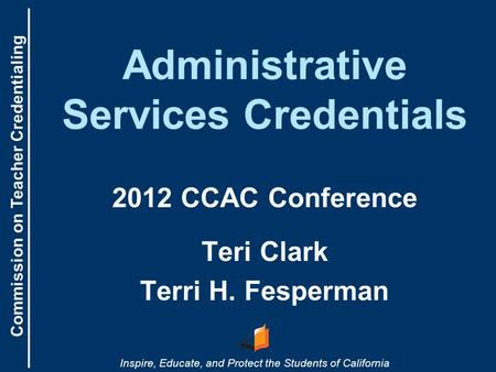 Commission on Teacher Credentialing Inspire, Educate, and Protect the Students of California Administrative Services Credentials 2012 CCAC Conference Teri.