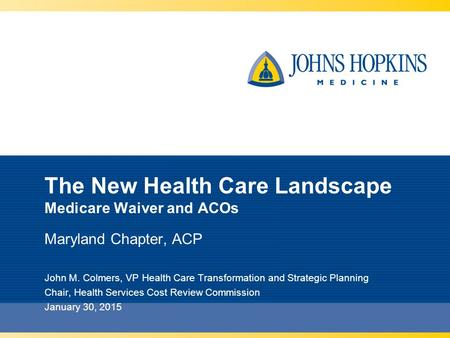 The New Health Care Landscape Medicare Waiver and ACOs Maryland Chapter, ACP John M. Colmers, VP Health Care Transformation and Strategic Planning Chair,