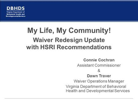 My Life, My Community! Waiver Redesign Update with HSRI Recommendations Connie Cochran Assistant Commissioner & Dawn Traver Waiver Operations Manager.