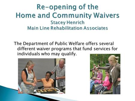 The Department of Public Welfare offers several different waiver programs that fund services for individuals who may qualify.