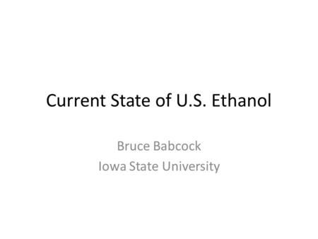 Current State of U.S. Ethanol Bruce Babcock Iowa State University.