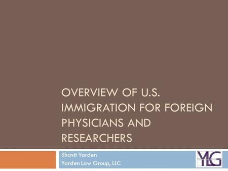OVERVIEW OF U.S. IMMIGRATION FOR FOREIGN PHYSICIANS AND RESEARCHERS Shavit Yarden Yarden Law Group, LLC.