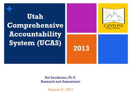 + Utah Comprehensive Accountability System (UCAS) 1 Hal Sanderson, Ph.D. Research and Assessment August 21, 2013 2013.