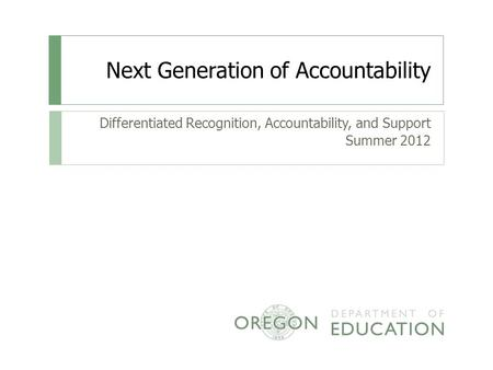 Next Generation of Accountability Differentiated Recognition, Accountability, and Support Summer 2012.