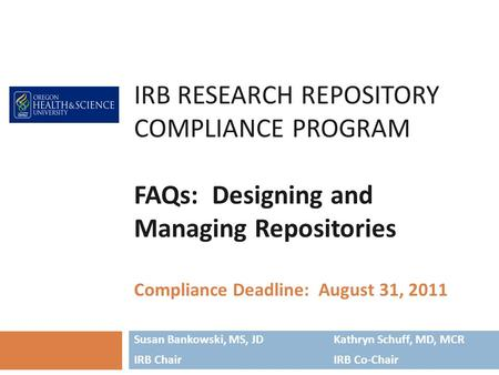 IRB RESEARCH REPOSITORY COMPLIANCE PROGRAM FAQs: Designing and Managing Repositories Compliance Deadline: August 31, 2011 Susan Bankowski, MS, JDKathryn.
