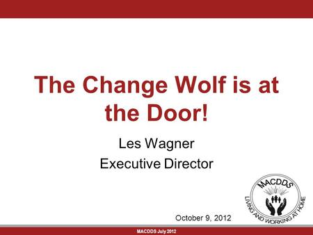 MACDDS July 2012 The Change Wolf is at the Door! Les Wagner Executive Director October 9, 2012.