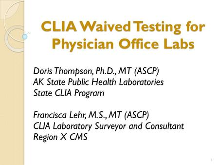 CLIA Waived Testing for Physician Office Labs Doris Thompson, Ph.D., MT (ASCP) AK State Public Health Laboratories State CLIA Program Francisca Lehr, M.S.,