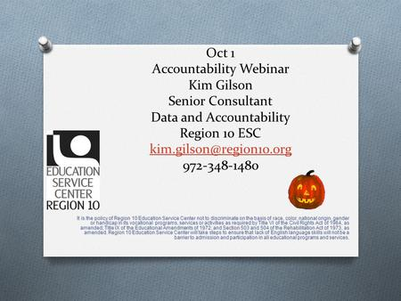 Oct 1 Accountability Webinar Kim Gilson Senior Consultant Data and Accountability Region 10 ESC 972-348-1480