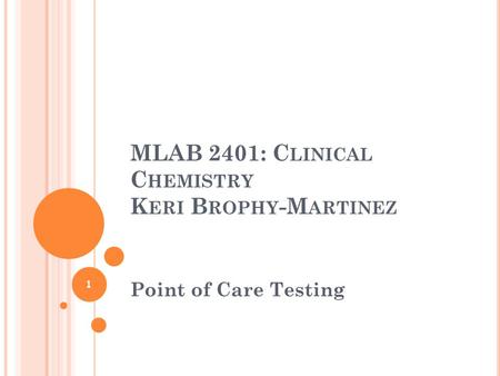 MLAB 2401: C LINICAL C HEMISTRY K ERI B ROPHY -M ARTINEZ Point of Care Testing 1.