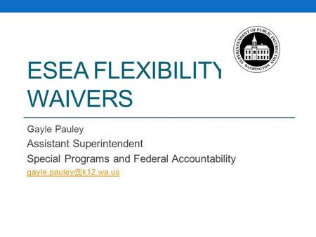 ESEA FLEXIBILITY WAIVERS Gayle Pauley Assistant Superintendent Special Programs and Federal Accountability