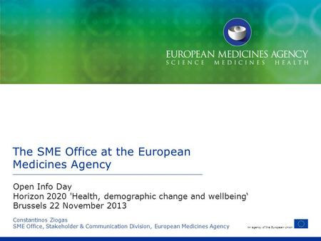 An agency of the European Union The SME Office at the European Medicines Agency Constantinos Ziogas SME Office, Stakeholder & Communication Division, European.