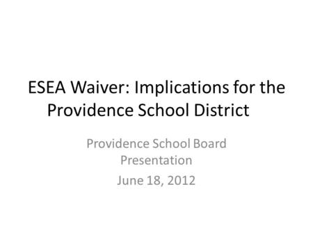 ESEA Waiver: Implications for the Providence School District Providence School Board Presentation June 18, 2012.