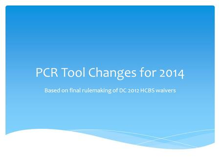 PCR Tool Changes for 2014 Based on final rulemaking of DC 2012 HCBS waivers.