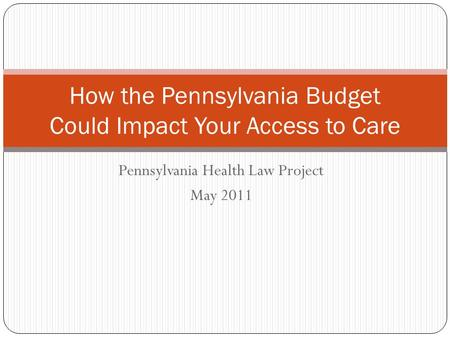Pennsylvania Health Law Project May 2011 How the Pennsylvania Budget Could Impact Your Access to Care.