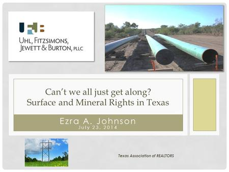 Ezra A. Johnson July 23, 2014 Can't we all just get along? Surface and Mineral Rights in Texas Texas Association of REALTORS.