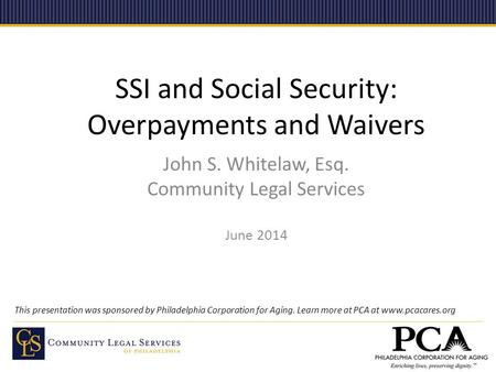 SSI and Social Security: Overpayments and Waivers John S. Whitelaw, Esq. Community Legal Services June 2014 This presentation was sponsored by Philadelphia.