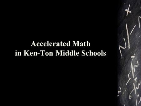 Accelerated Math in Ken-Ton Middle Schools. What does it mean to be accelerated in math? Students who begin accelerating in 7 th grade will study the.