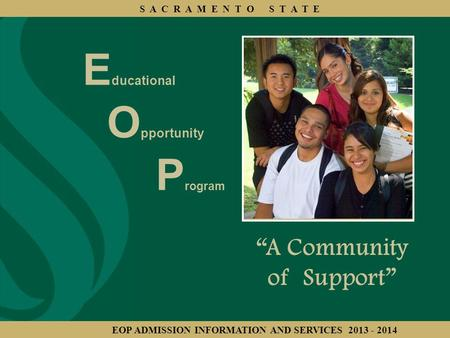 "E ducational O pportunity P rogram ""A Community of Support"" S A C R A M E N T O S T A T E EOP ADMISSION INFORMATION AND SERVICES 2013 - 2014."
