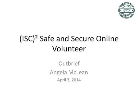 (ISC)² Safe and Secure Online Volunteer Outbrief Angela McLean April 3, 2014.