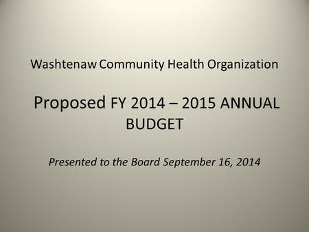 Washtenaw Community Health Organization Proposed FY 2014 – 2015 ANNUAL BUDGET Presented to the Board September 16, 2014.