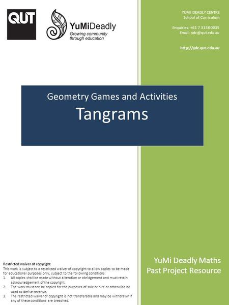 Geometry Games and Activities Tangrams YUMI DEADLY CENTRE School of Curriculum Enquiries: +61 7 3138 0035    YuMi.