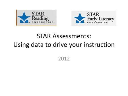 STAR Assessments: Using data to drive your instruction 2012.