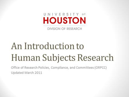 An Introduction to Human Subjects Research Office of Research Policies, Compliance, and Committees (ORPCC) Updated March 2011.