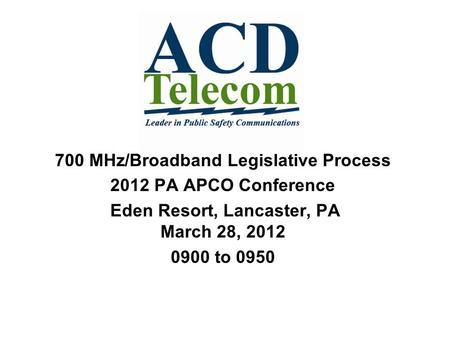 700 MHz/Broadband Legislative Process 2012 PA APCO Conference Eden Resort, Lancaster, PA March 28, 2012 0900 to 0950.