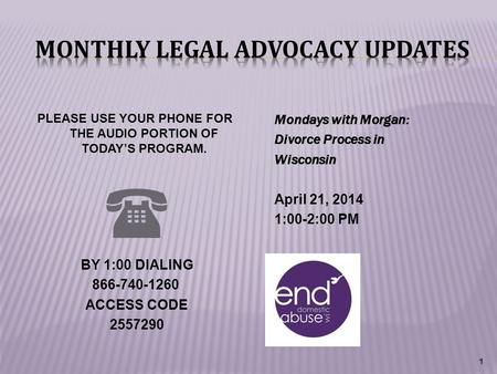 Mondays with Morgan: Divorce Process in Wisconsin April 21, 2014 1:00-2:00 PM 1 PLEASE USE YOUR PHONE FOR THE AUDIO PORTION OF TODAY'S PROGRAM.  BY 1:00.