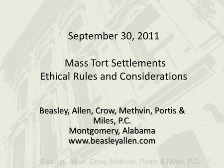 September 30, 2011 Mass Tort Settlements Ethical Rules and Considerations Beasley, Allen, Crow, Methvin, Portis & Miles, P.C. Montgomery, Alabama www.beasleyallen.com.