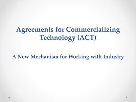 Agreements for Commercializing Technology (ACT) A New Mechanism for Working with Industry.
