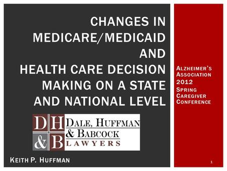 A LZHEIMER ' S A SSOCIATION 2012 S PRING C AREGIVER C ONFERENCE 1 CHANGES IN MEDICARE/MEDICAID AND HEALTH CARE DECISION MAKING ON A STATE AND NATIONAL.