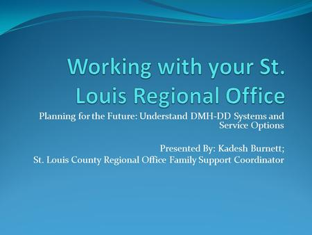 Planning for the Future: Understand DMH-DD Systems and Service Options Presented By: Kadesh Burnett; St. Louis County Regional Office Family Support Coordinator.
