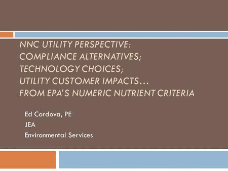 NNC UTILITY PERSPECTIVE: COMPLIANCE ALTERNATIVES; TECHNOLOGY CHOICES; UTILITY CUSTOMER IMPACTS… FROM EPA'S NUMERIC NUTRIENT CRITERIA Ed Cordova, PE JEA.