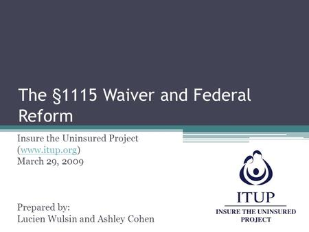 The §1115 Waiver and Federal Reform Insure the Uninsured Project (www.itup.org)www.itup.org March 29, 2009 Prepared by: Lucien Wulsin and Ashley Cohen.