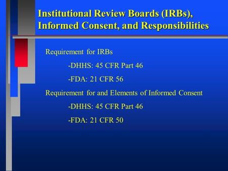 Institutional Review Boards (IRBs), Informed Consent, and Responsibilities Requirement for IRBs -DHHS: 45 CFR Part 46 -FDA: 21 CFR 56 Requirement for and.