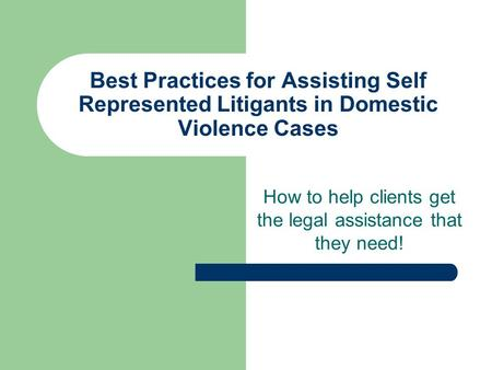 Best Practices for Assisting Self Represented Litigants in Domestic Violence Cases How to help clients get the legal assistance that they need!