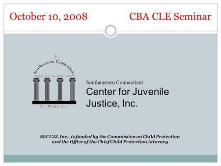 Southeastern Connecticut Center for Juvenile Justice, Inc. SECCJJ, Inc., is funded by the Commission on Child Protection and the Office of the Chief Child.