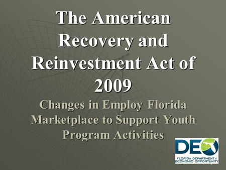 1 The American Recovery and Reinvestment Act of 2009 Changes in Employ Florida Marketplace to Support Youth Program Activities.