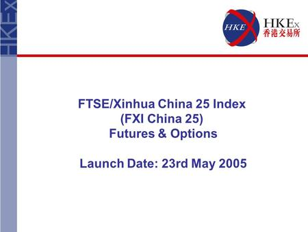 FTSE/Xinhua China 25 Index (FXI China 25) Futures & Options Launch Date: 23rd May 2005.