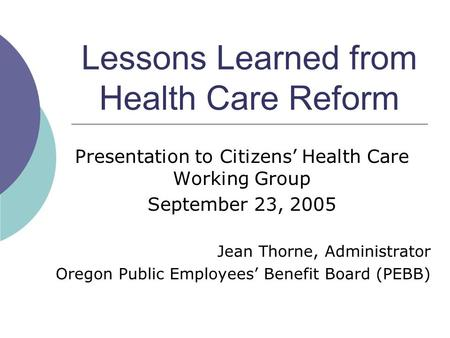 Lessons Learned from Health Care Reform Presentation to Citizens' Health Care Working Group September 23, 2005 Jean Thorne, Administrator Oregon Public.